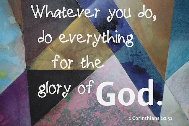 Whatever you do, do everything for the glory of God.